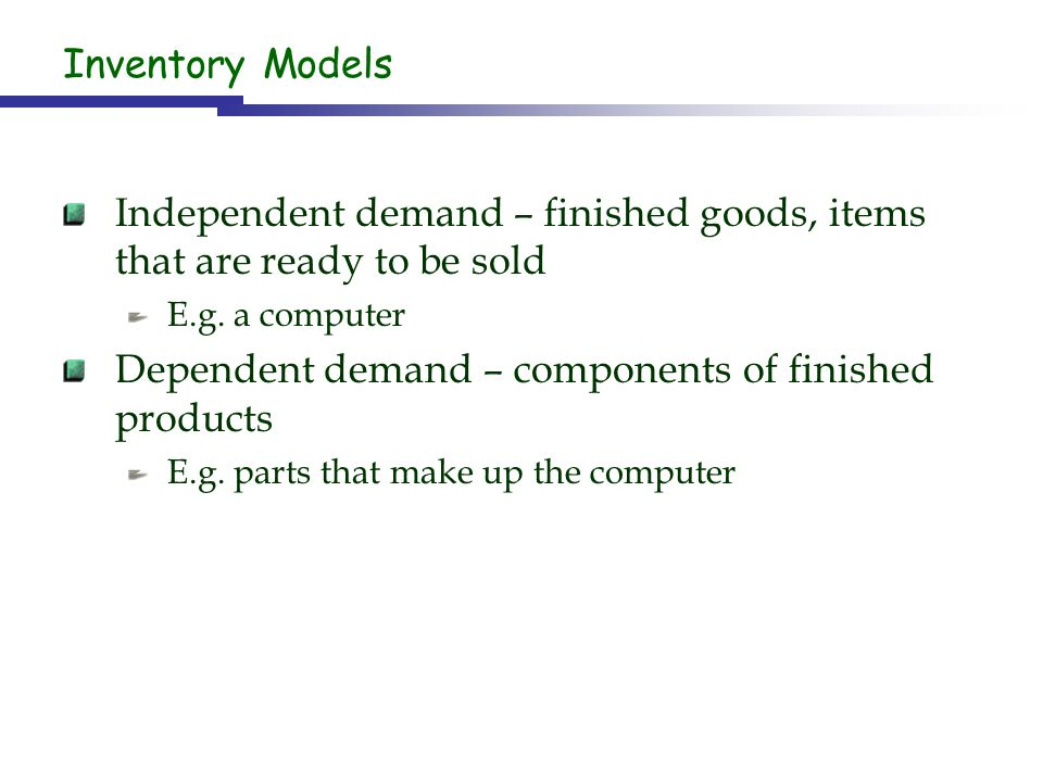 Independent demand – finished goods, items that are ready to be sold