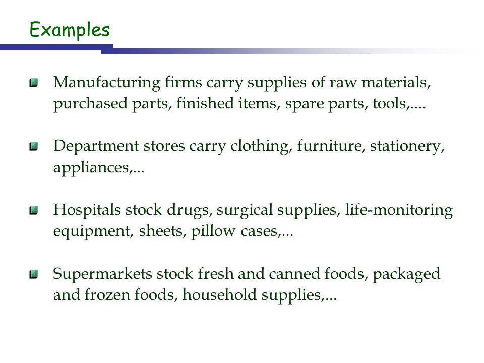 Examples Manufacturing firms carry supplies of raw materials, purchased parts, finished items, spare parts, tools,....