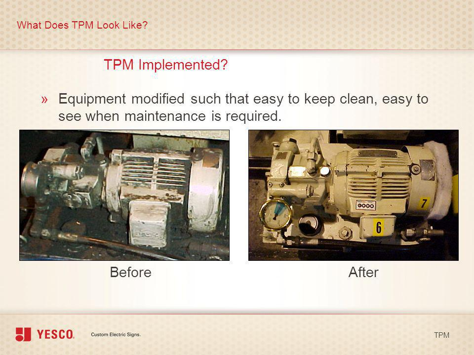 What Does TPM Look Like TPM Implemented Equipment modified such that easy to keep clean, easy to see when maintenance is required.