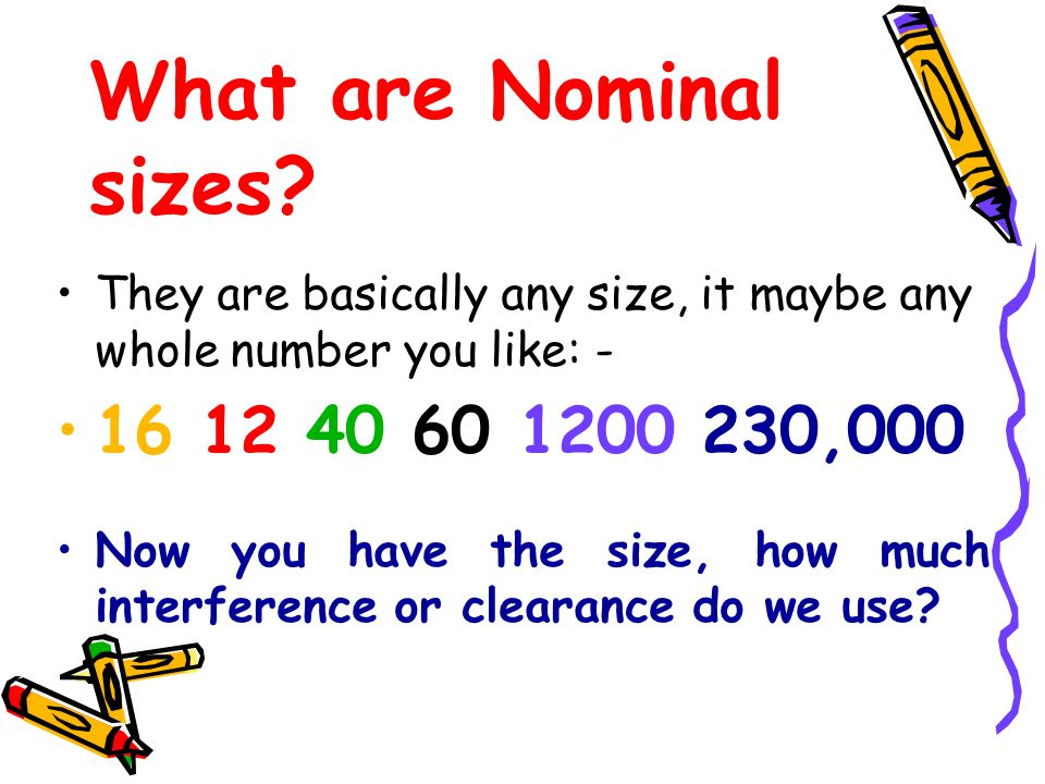 What are Nominal sizes They are basically any size, it maybe any whole number you like: - 16 12 40 60 1200 230,000.