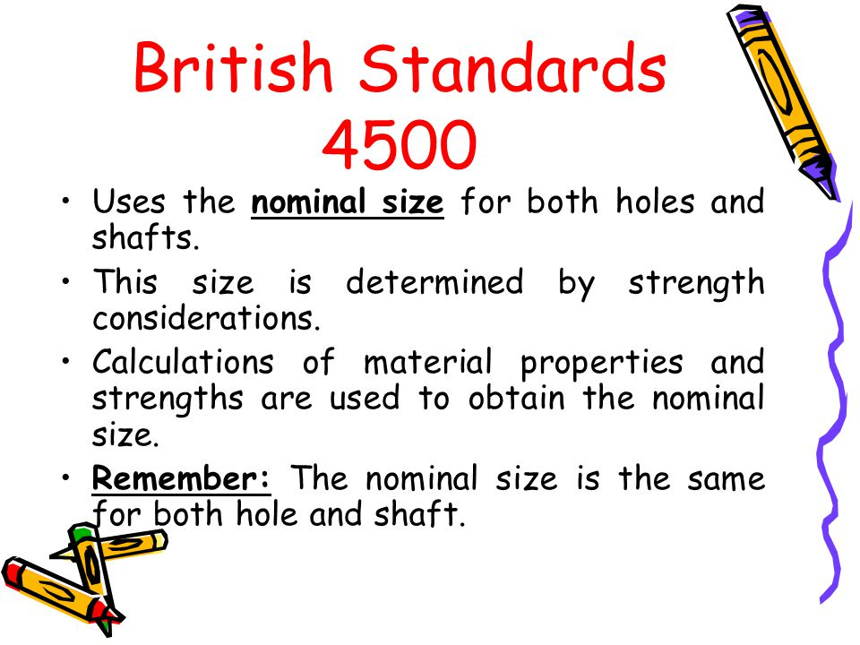 British Standards 4500 Uses the nominal size for both holes and shafts. This size is determined by strength considerations.