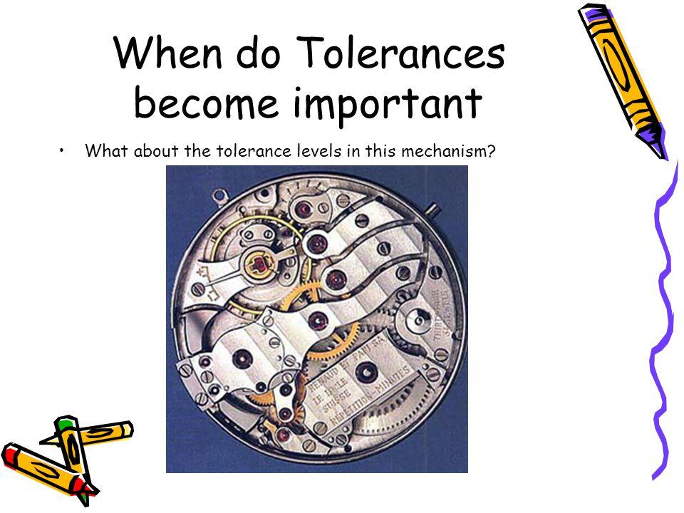 When do Tolerances become important