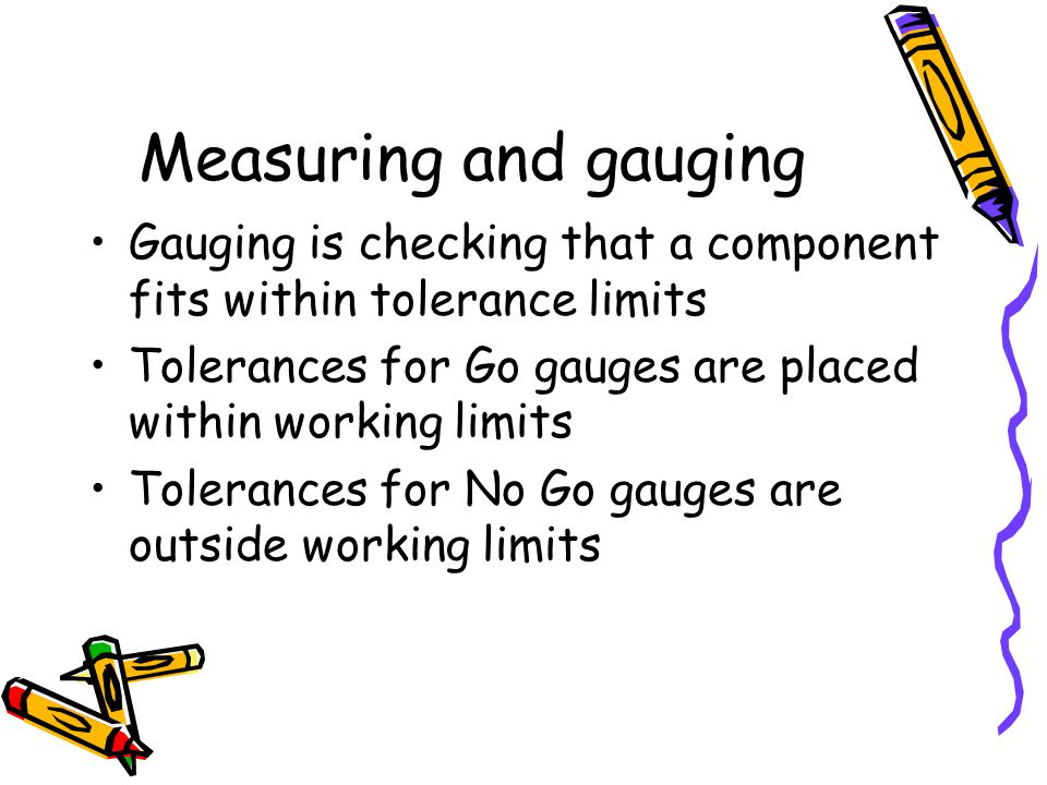 Measuring and gauging Gauging is checking that a component fits within tolerance limits. Tolerances for Go gauges are placed within working limits.