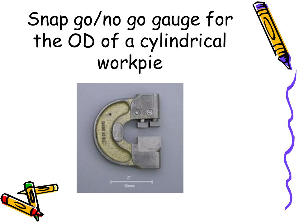 Snap go/no go gauge for the OD of a cylindrical workpie