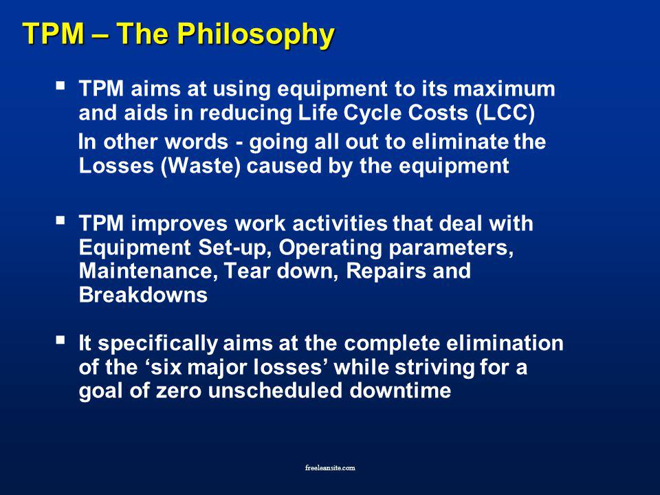 TPM – The Philosophy TPM aims at using equipment to its maximum and aids in reducing Life Cycle Costs (LCC)