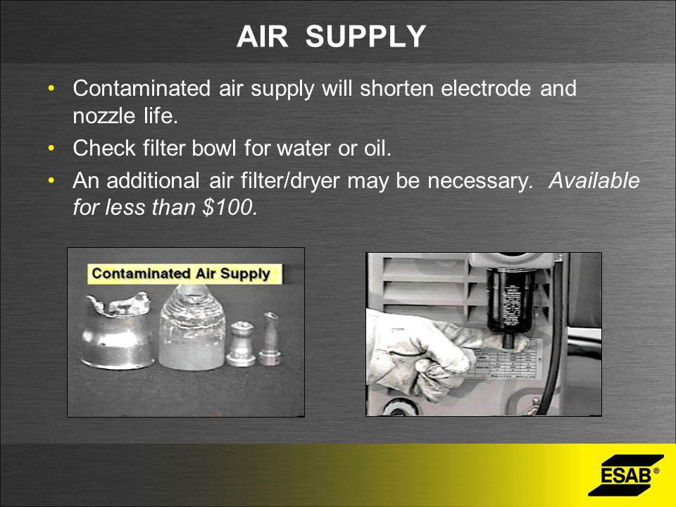 AIR SUPPLY Contaminated air supply will shorten electrode and nozzle life. Check filter bowl for water or oil.