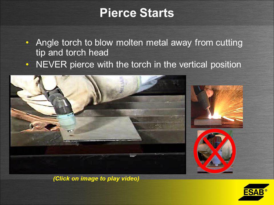 Pierce Starts Angle torch to blow molten metal away from cutting tip and torch head. NEVER pierce with the torch in the vertical position.