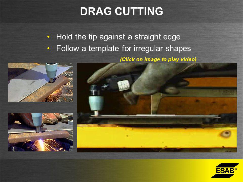 DRAG CUTTING Hold the tip against a straight edge