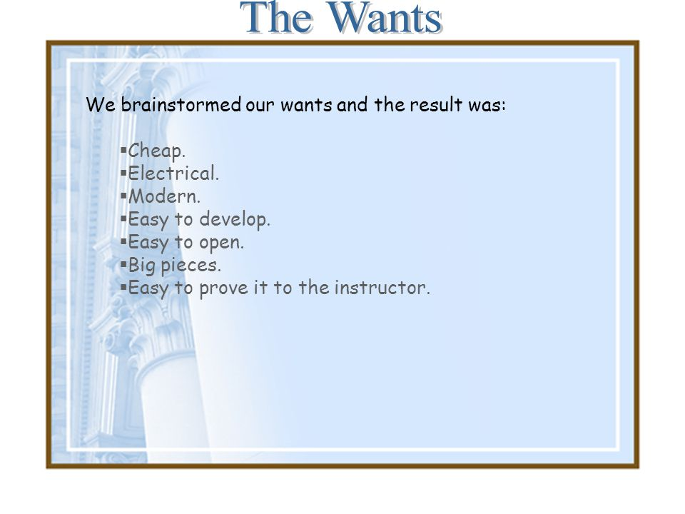 The Wants We brainstormed our wants and the result was: Cheap.
