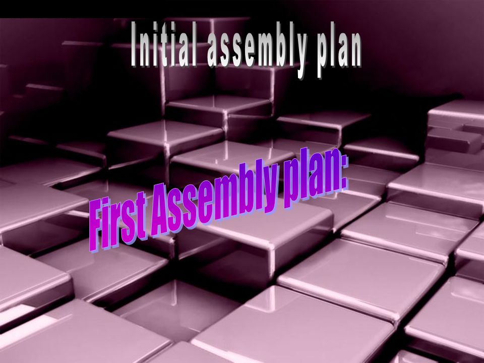 Initial assembly plan First Assembly plan: