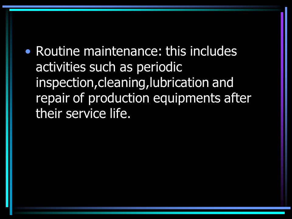 Routine maintenance: this includes activities such as periodic inspection,cleaning,lubrication and repair of production equipments after their service life.