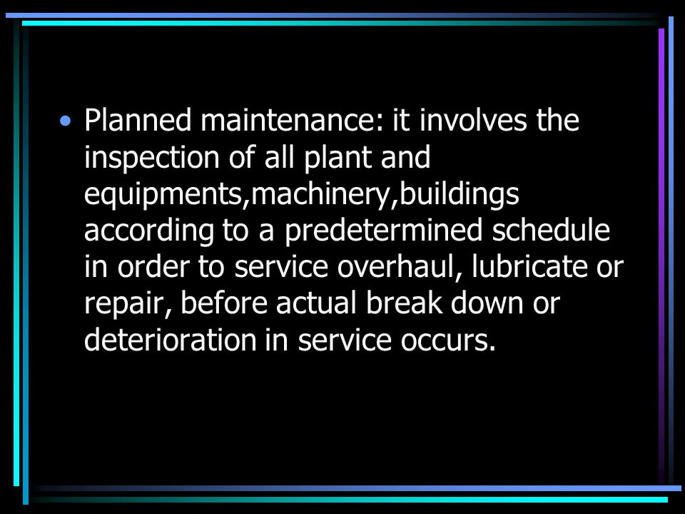 Planned maintenance: it involves the inspection of all plant and equipments,machinery,buildings according to a predetermined schedule in order to service overhaul, lubricate or repair, before actual break down or deterioration in service occurs.