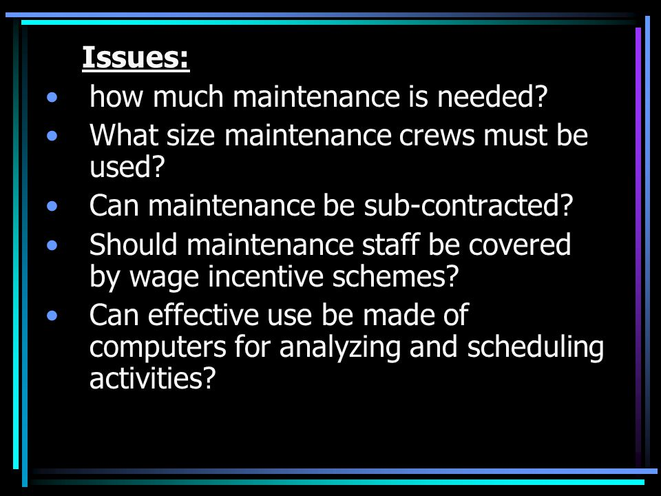 Issues: how much maintenance is needed What size maintenance crews must be used Can maintenance be sub-contracted
