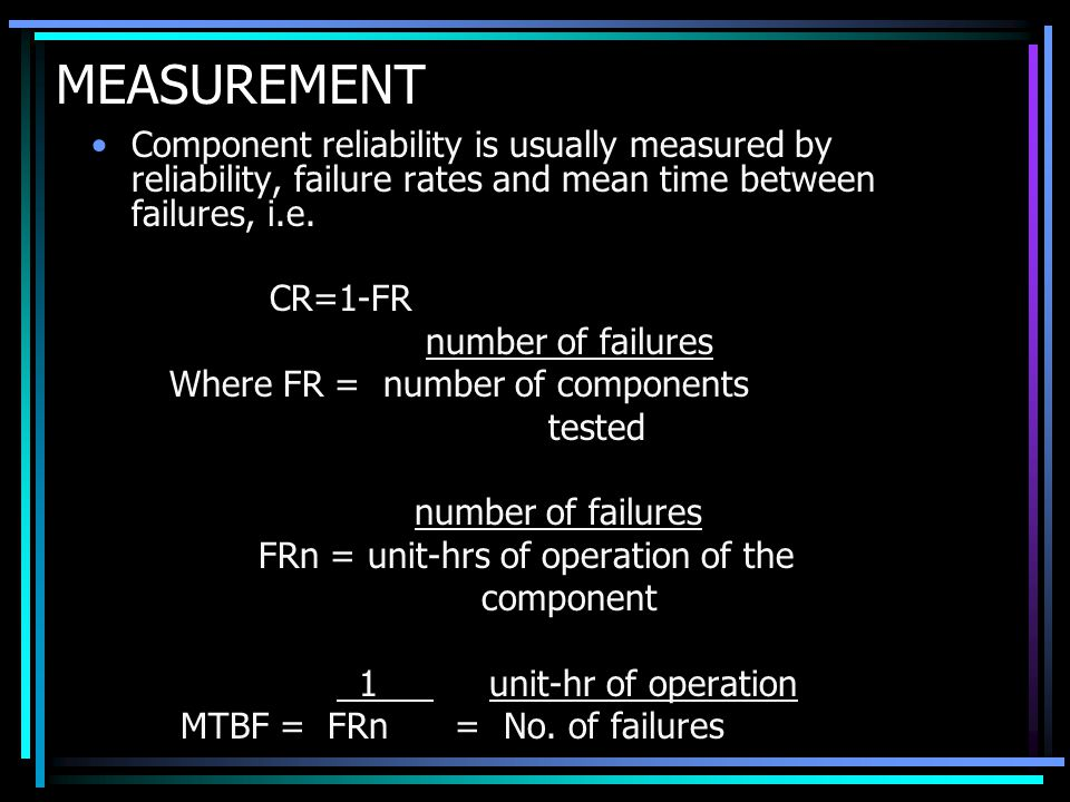 MEASUREMENT Component reliability is usually measured by reliability, failure rates and mean time between failures, i.e.