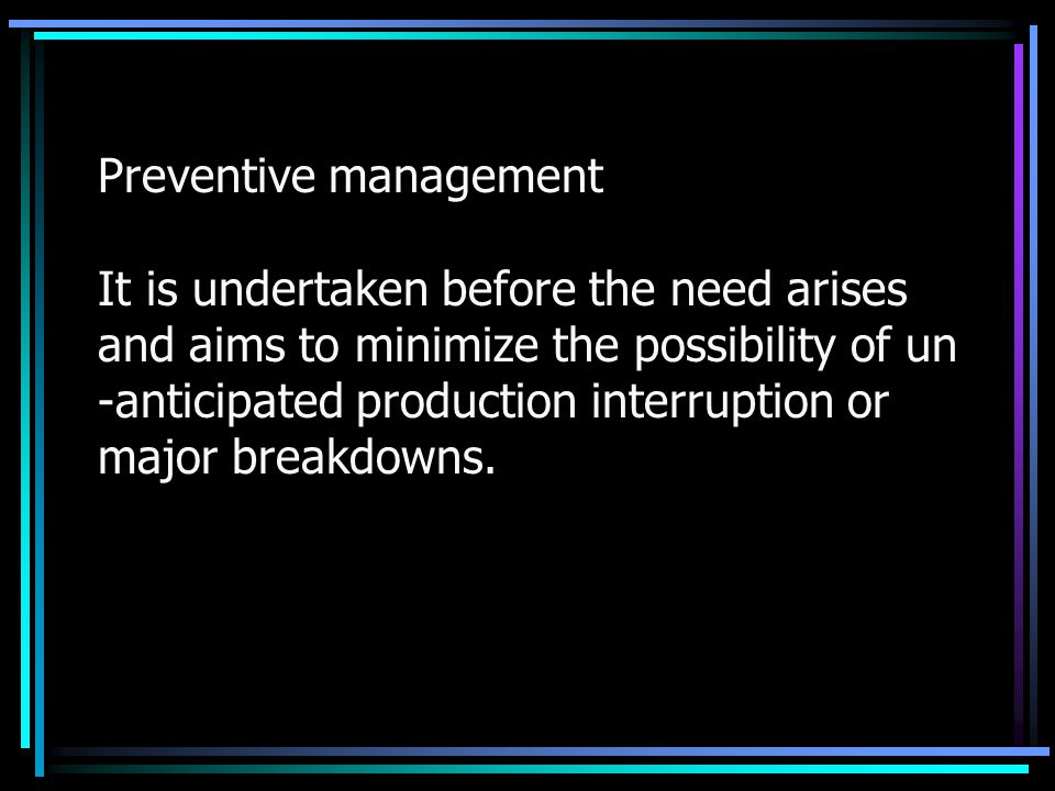Preventive management It is undertaken before the need arises and aims to minimize the possibility of un -anticipated production interruption or major breakdowns.