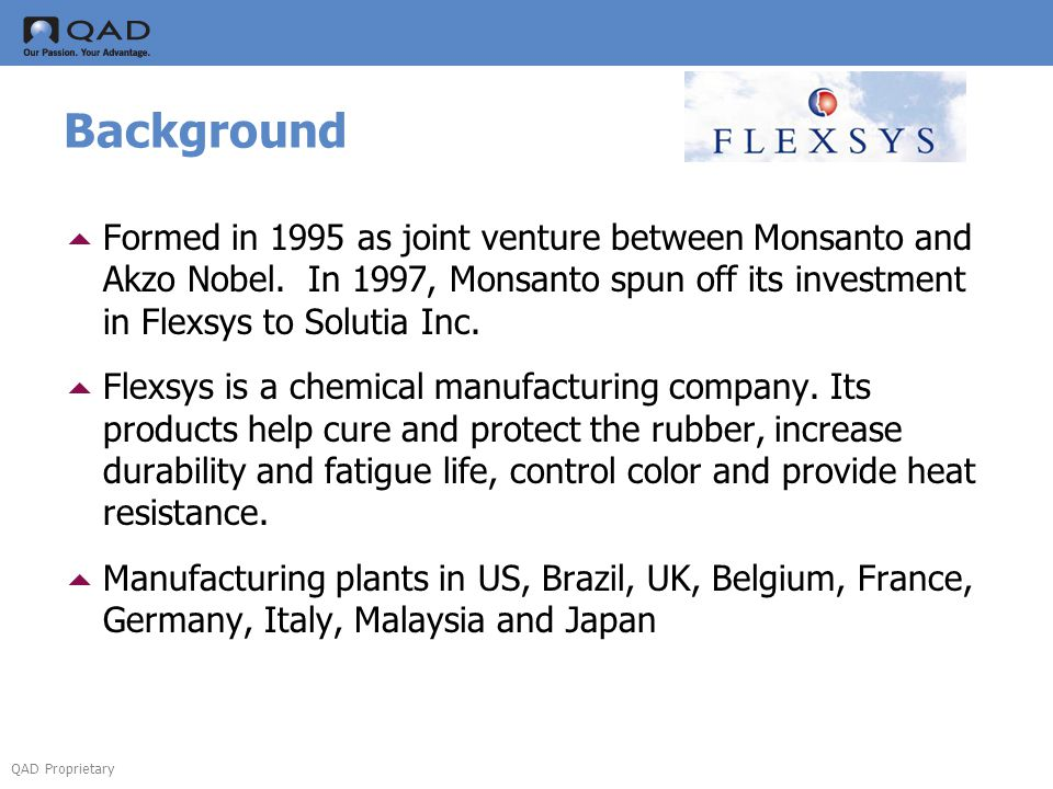Background Formed in 1995 as joint venture between Monsanto and Akzo Nobel. In 1997, Monsanto spun off its investment in Flexsys to Solutia Inc.