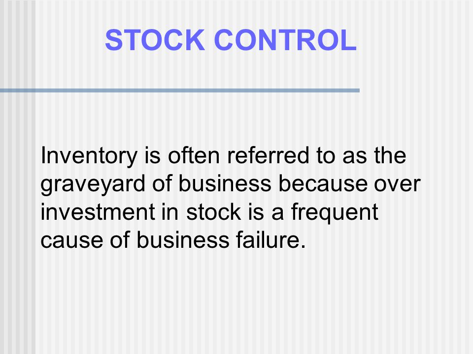 STOCK CONTROL Inventory is often referred to as the graveyard of business because over investment in stock is a frequent cause of business failure.