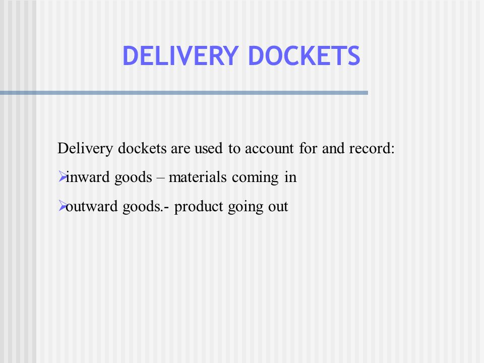 DELIVERY DOCKETS Delivery dockets are used to account for and record: