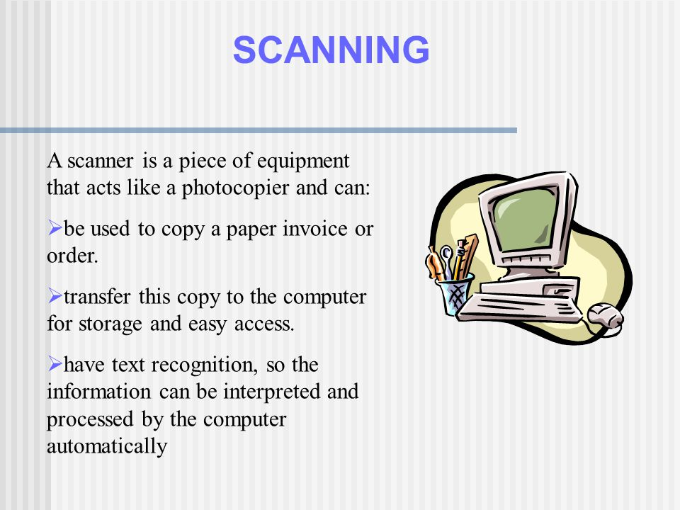 SCANNING A scanner is a piece of equipment that acts like a photocopier and can: be used to copy a paper invoice or order.