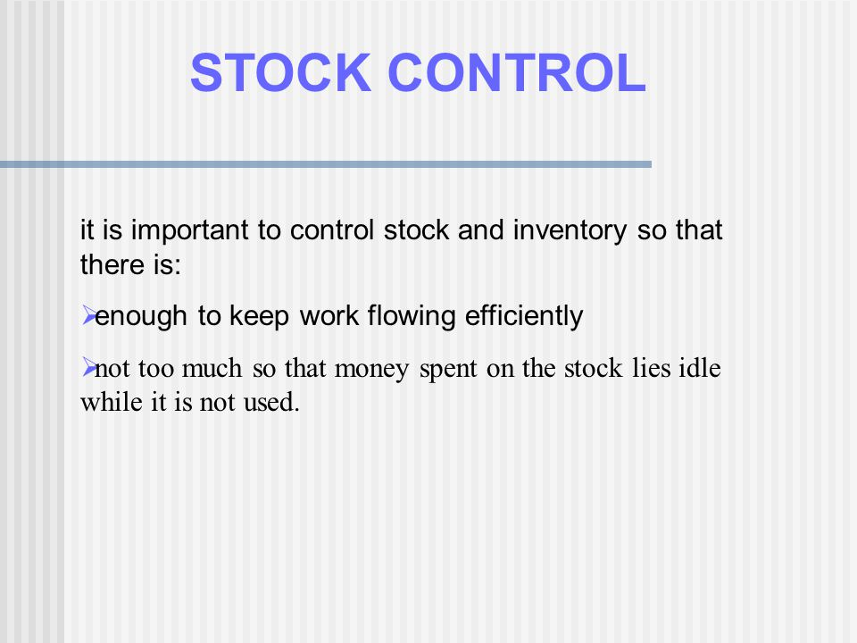 STOCK CONTROL it is important to control stock and inventory so that there is: enough to keep work flowing efficiently.