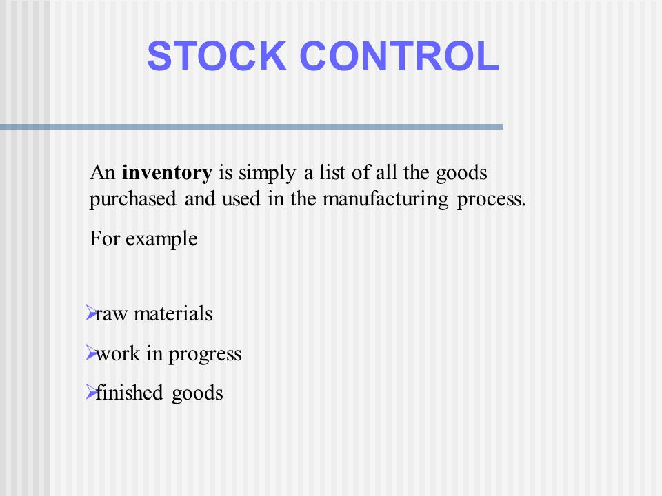 STOCK CONTROL An inventory is simply a list of all the goods purchased and used in the manufacturing process.