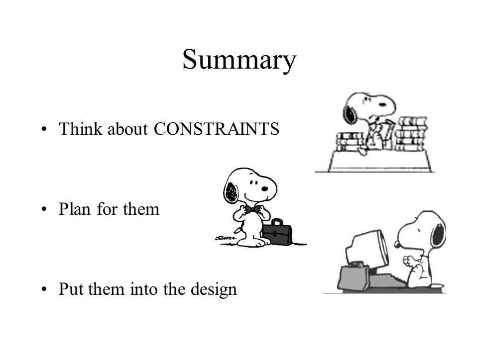 Summary Think about CONSTRAINTS Plan for them Put them into the design