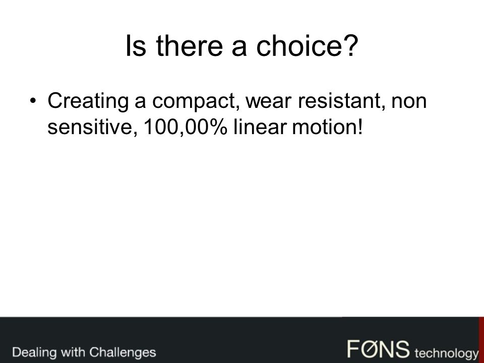 Is there a choice Creating a compact, wear resistant, non sensitive, 100,00% linear motion!