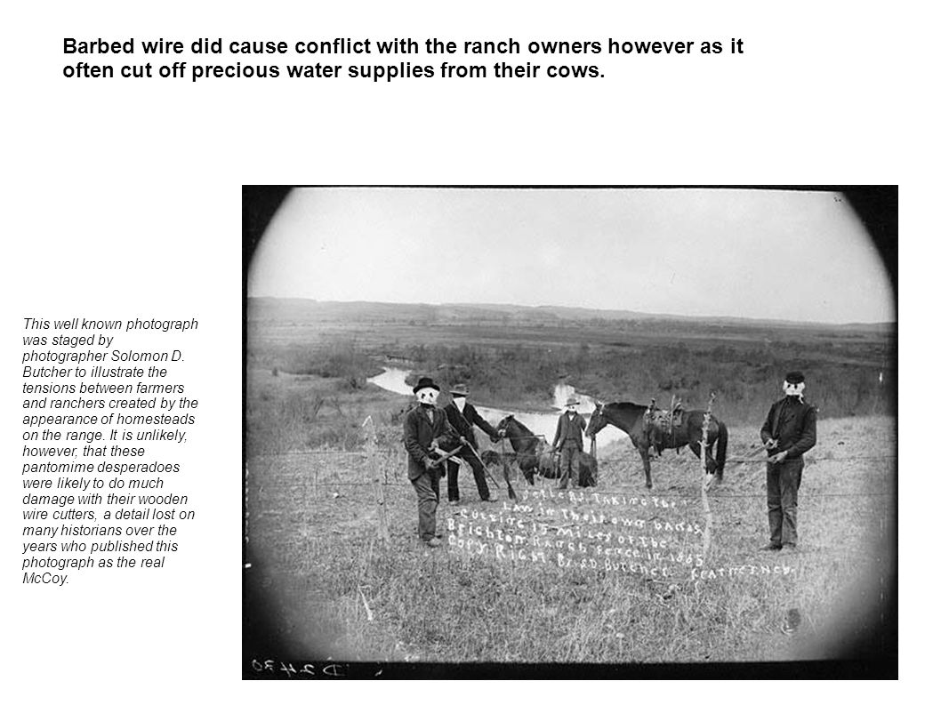 Barbed wire did cause conflict with the ranch owners however as it often cut off precious water supplies from their cows.