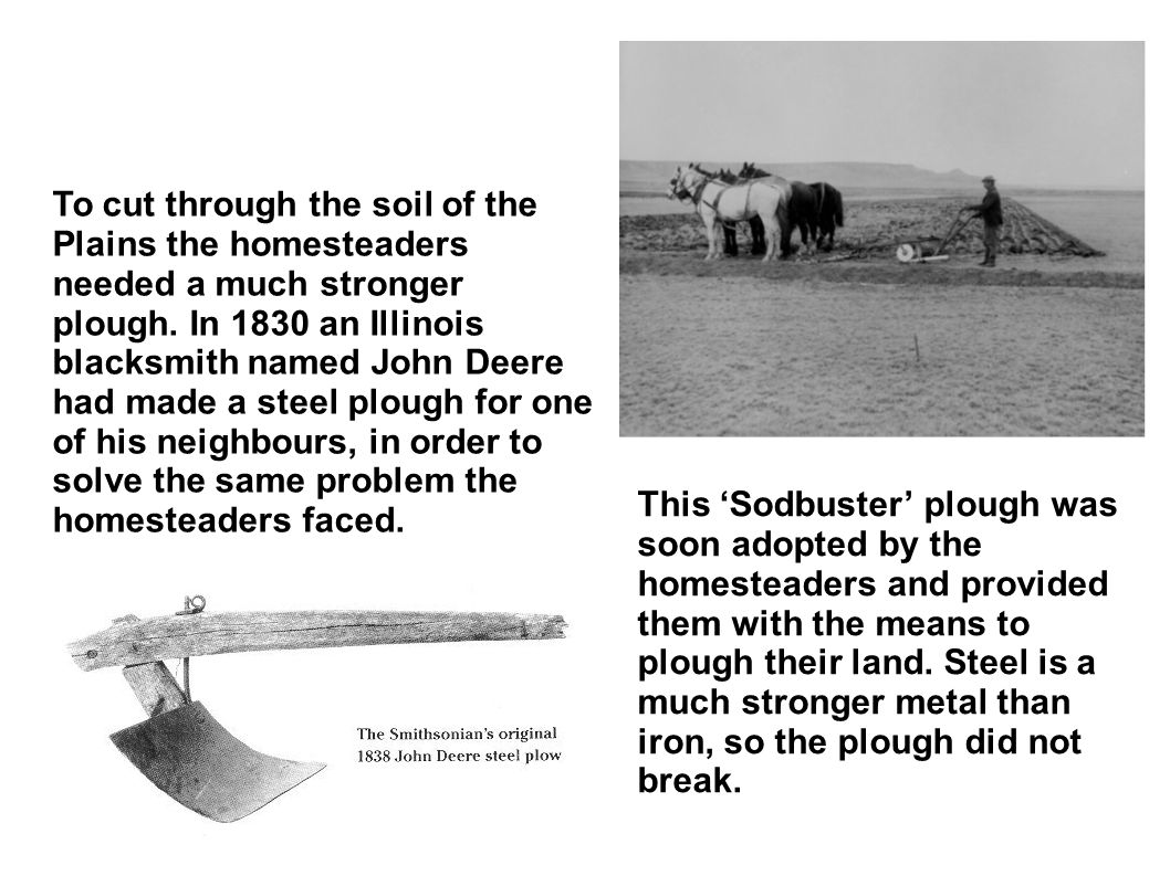 To cut through the soil of the Plains the homesteaders needed a much stronger plough. In 1830 an Illinois blacksmith named John Deere had made a steel plough for one of his neighbours, in order to solve the same problem the homesteaders faced.