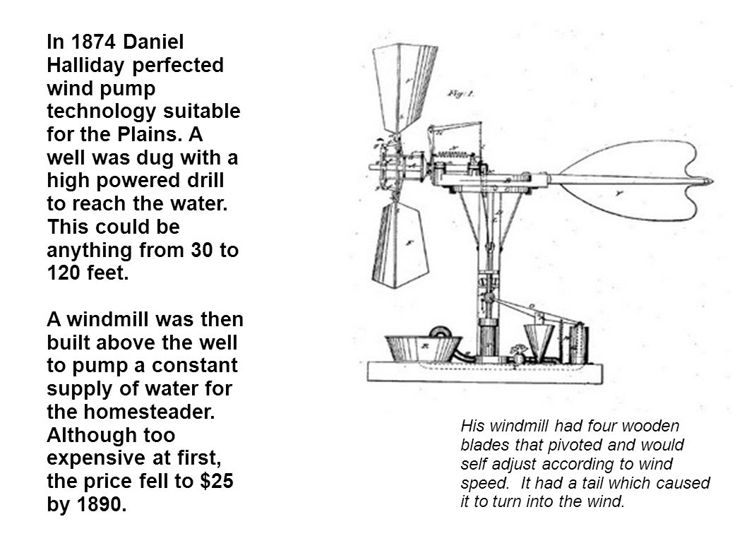 In 1874 Daniel Halliday perfected wind pump technology suitable for the Plains. A well was dug with a high powered drill to reach the water. This could be anything from 30 to 120 feet.
