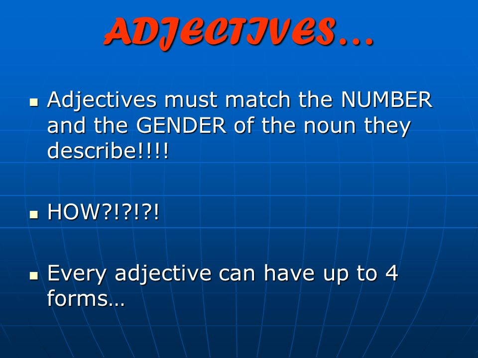ADJECTIVES… Adjectives must match the NUMBER and the GENDER of the noun they describe!!!! HOW ! ! !
