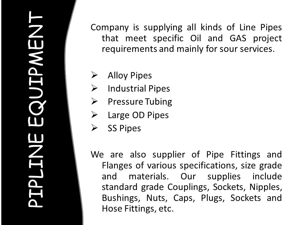 Company is supplying all kinds of Line Pipes that meet specific Oil and GAS project requirements and mainly for sour services.