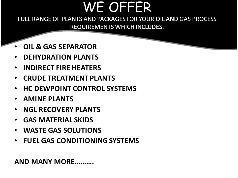 WE OFFER FULL RANGE OF PLANTS AND PACKAGES FOR YOUR OIL AND GAS PROCESS REQUIREMENTS WHICH INCLUDES: