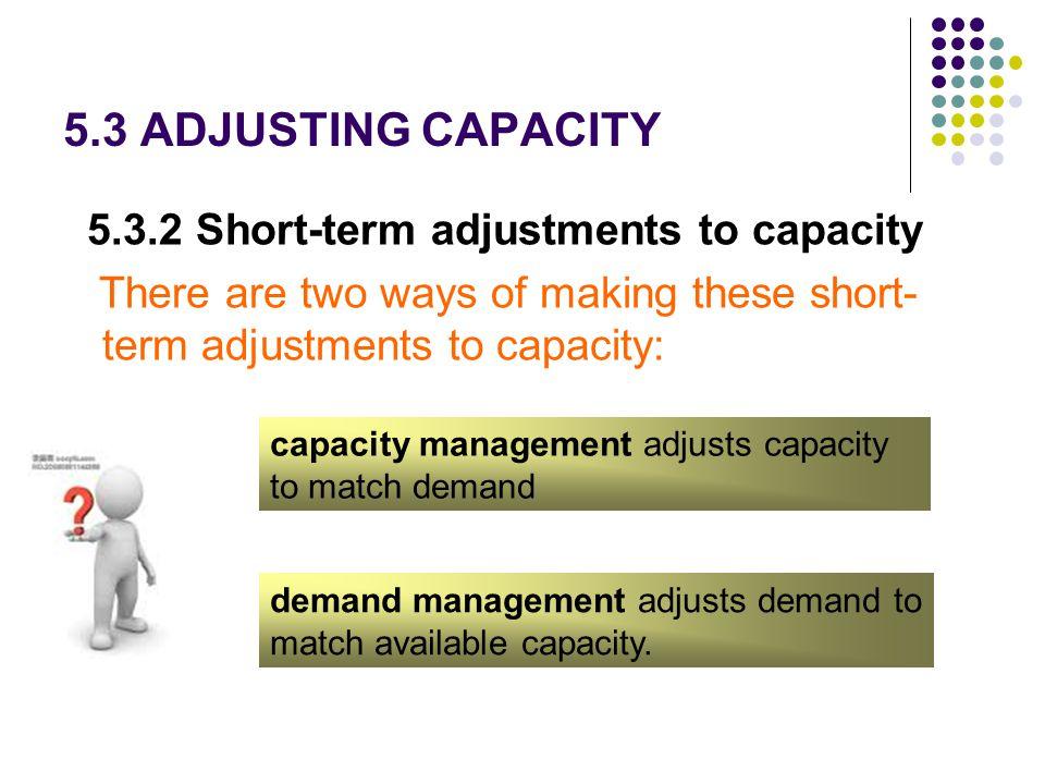 5.3 ADJUSTING CAPACITY 5.3.2 Short-term adjustments to capacity