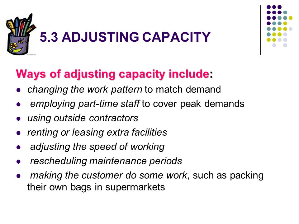 5.3 ADJUSTING CAPACITY Ways of adjusting capacity include: