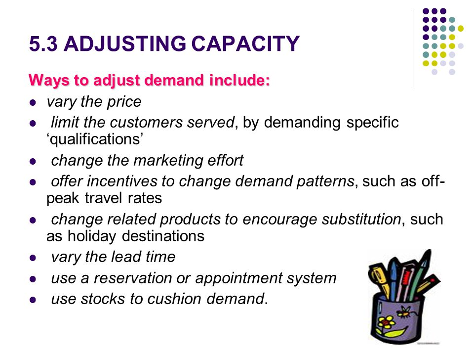 5.3 ADJUSTING CAPACITY Ways to adjust demand include: vary the price