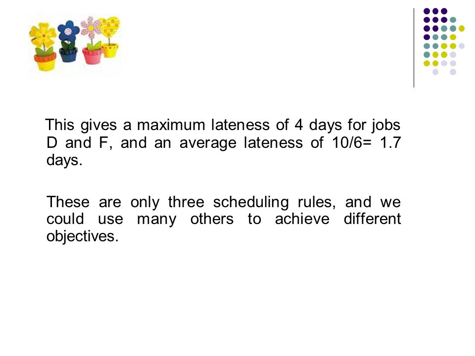This gives a maximum lateness of 4 days for jobs D and F, and an average lateness of 10/6= 1.7 days.
