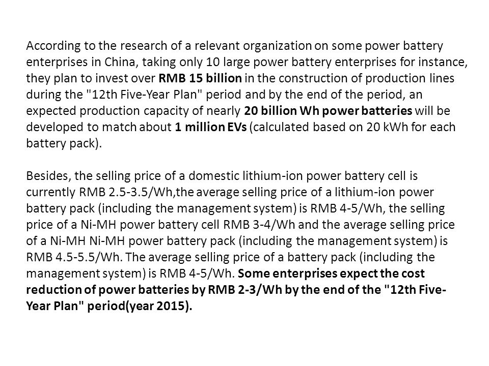 According to the research of a relevant organization on some power battery enterprises in China, taking only 10 large power battery enterprises for instance, they plan to invest over RMB 15 billion in the construction of production lines during the 12th Five-Year Plan period and by the end of the period, an expected production capacity of nearly 20 billion Wh power batteries will be developed to match about 1 million EVs (calculated based on 20 kWh for each battery pack).