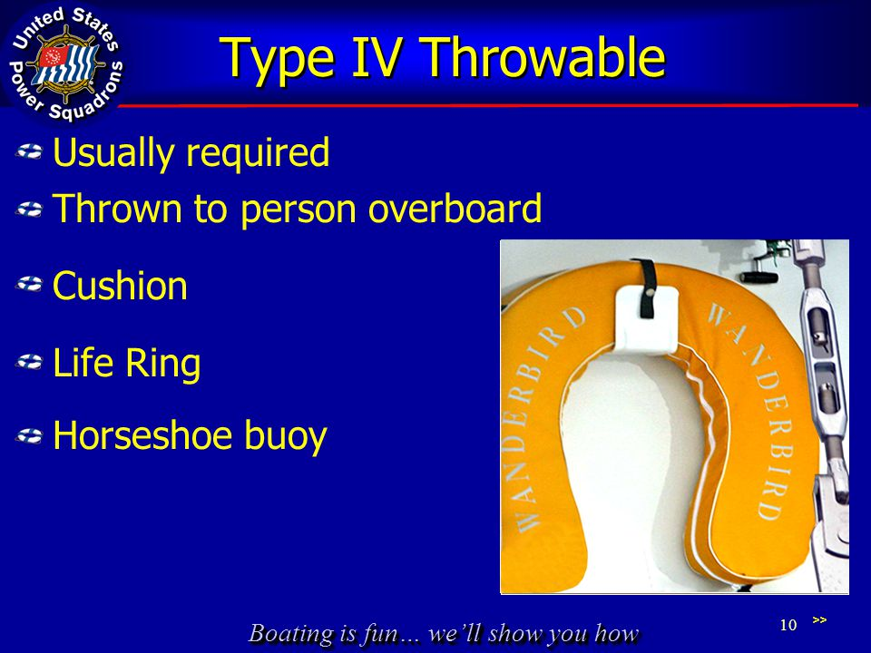 Type IV Throwable Usually required Thrown to person overboard Cushion