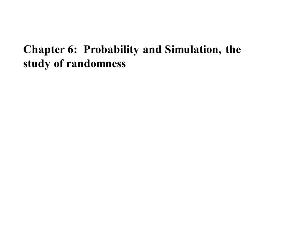 Chapter 6: Probability and Simulation, the study of randomness