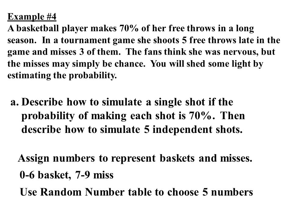 Assign numbers to represent baskets and misses. 0-6 basket, 7-9 miss