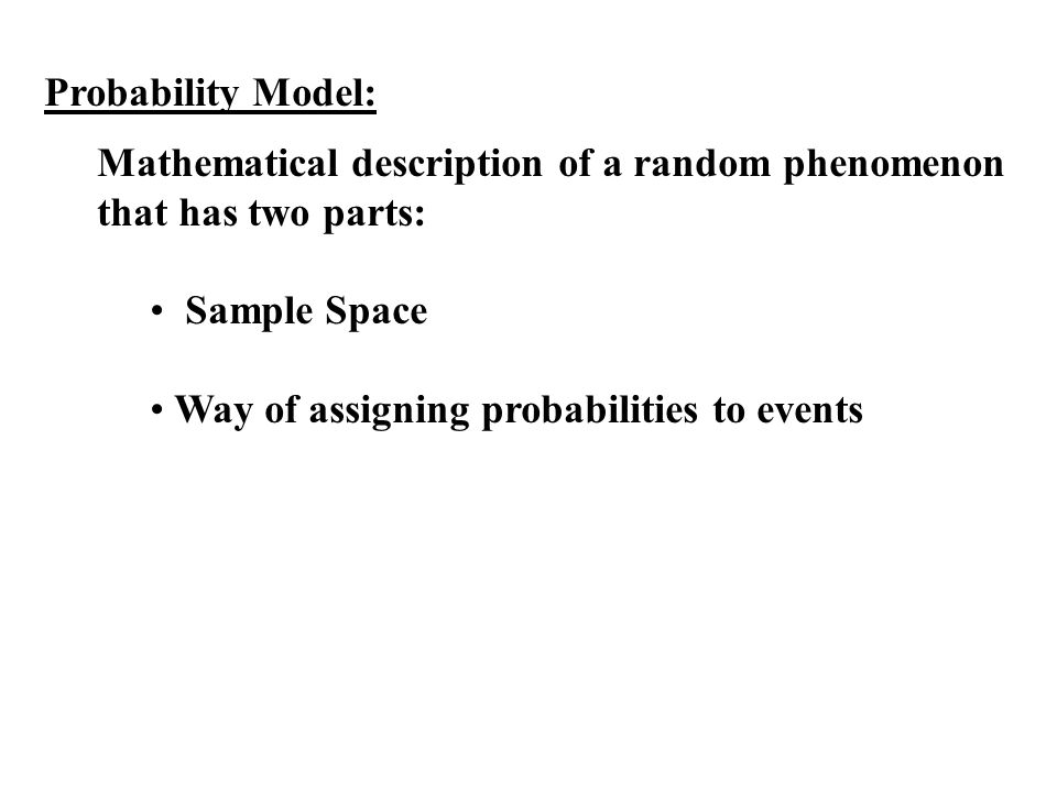 Probability Model: Mathematical description of a random phenomenon that has two parts: Sample Space.
