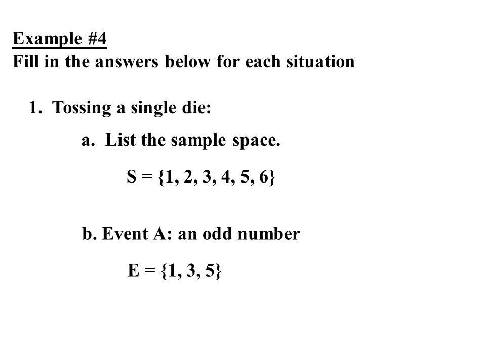 Example #4 Fill in the answers below for each situation. 1. Tossing a single die: a. List the sample space.