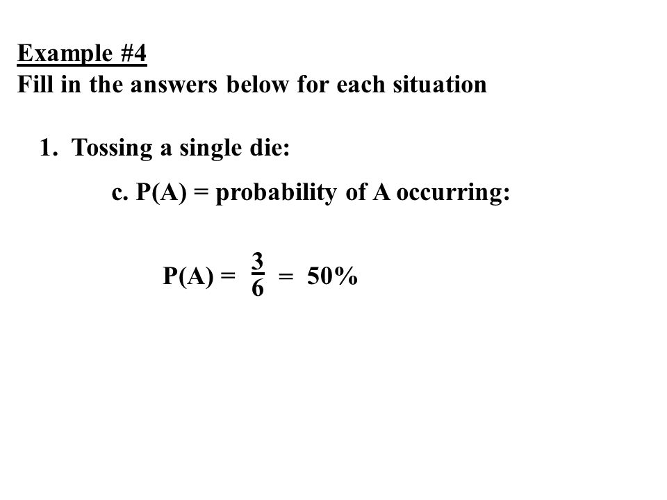 Example #4 Fill in the answers below for each situation. 1. Tossing a single die: c. P(A) = probability of A occurring: