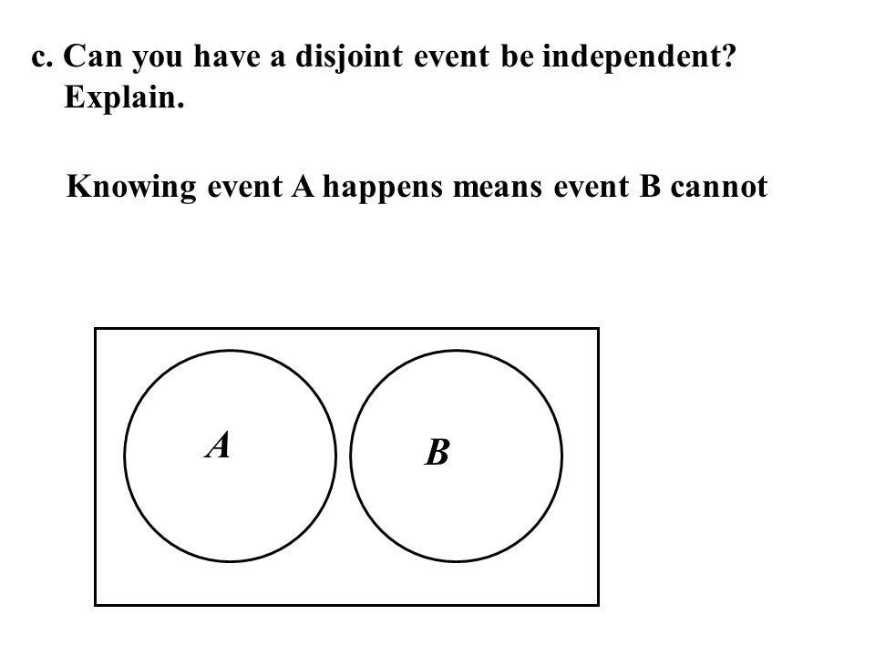 A B c. Can you have a disjoint event be independent Explain.