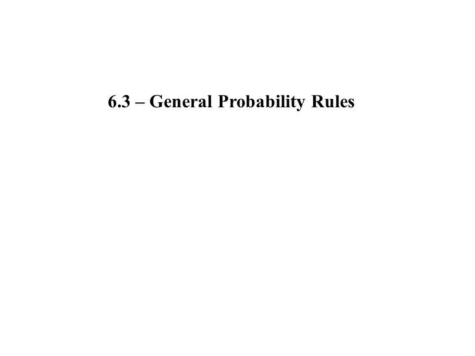 6.3 – General Probability Rules