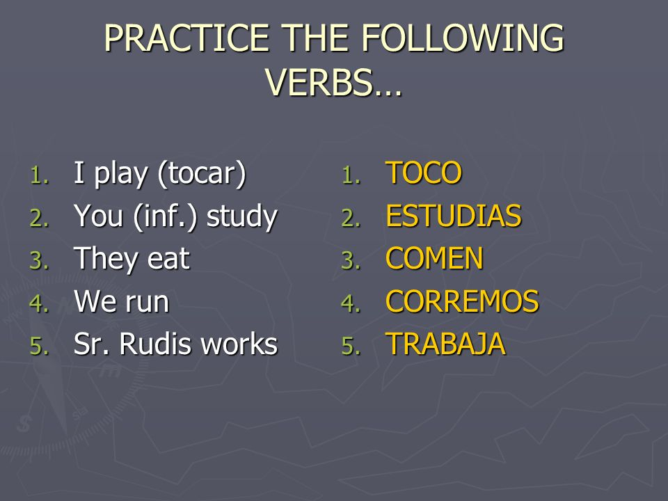 PRACTICE THE FOLLOWING VERBS…