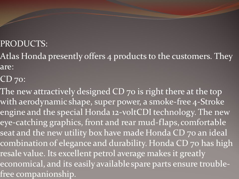 PRODUCTS: Atlas Honda presently offers 4 products to the customers. They are: CD 70: