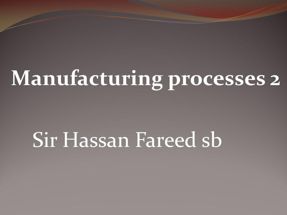 Manufacturing processes 2 Sir Hassan Fareed sb