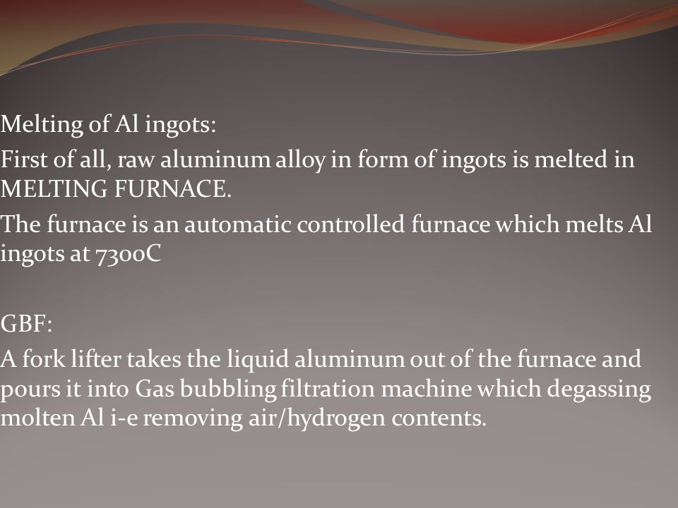 Melting of Al ingots: First of all, raw aluminum alloy in form of ingots is melted in MELTING FURNACE.